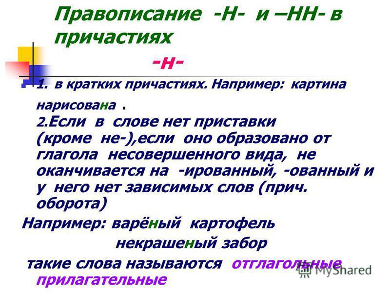 Правописание -Н- и –НН- в причастиях -н- 1. в кратких причастиях. Например: картина нарисована. 2. Если в слове нет приставки (кроме не-),если оно образовано от глагола несовершееного вида, не оканчивается на -ированый, -ованый и у него нет зависимых