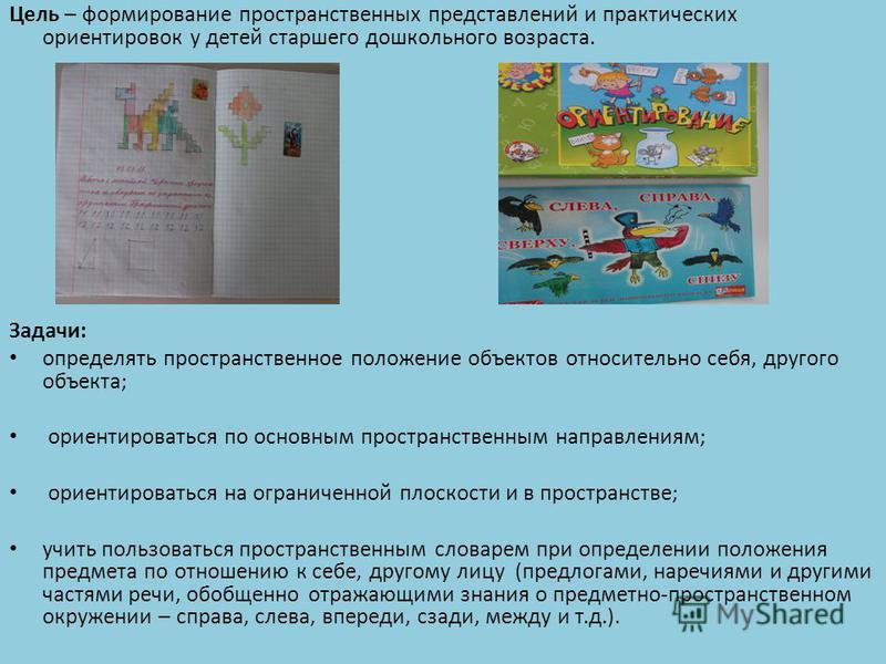 Цель – формирование пространственных представлений и практических ориентировок у детей старшего дошкольного возраста. Задачи: определять пространственное положение объектов относительно себя, другого объекта; ориентироваться по основным пространствен