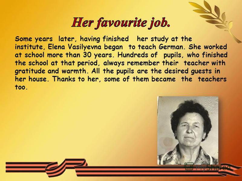 Some years later, having finished her study at the institute, Elena Vasilyevna began to teach German. She worked at school more than 30 years. Hundreds of pupils, who finished the school at that period, always remember their teacher with gratitude an
