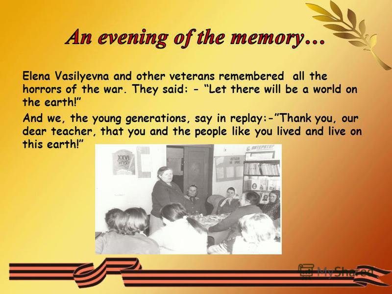 Elena Vasilyevna and other veterans remembered all the horrors of the war. They said: - Let there will be a world on the earth! And we, the young generations, say in replay:-Thank you, our dear teacher, that you and the people like you lived and live