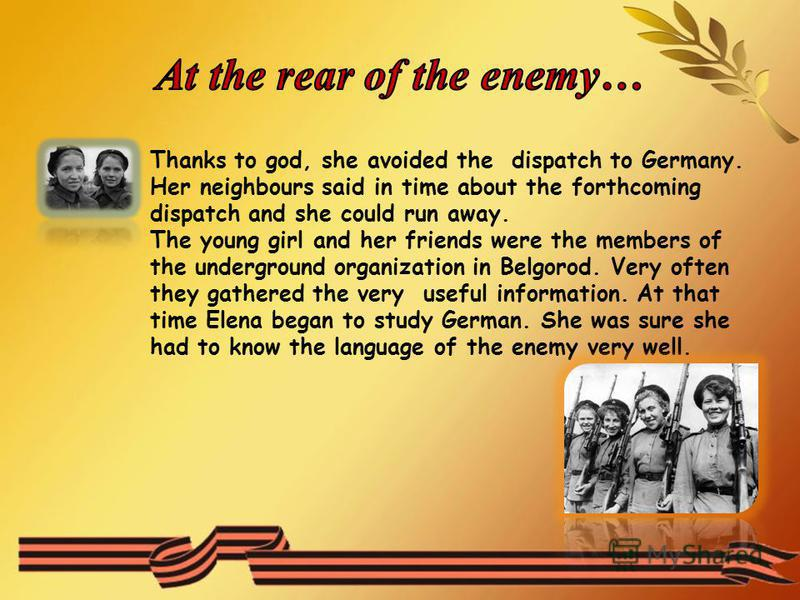 Thanks to god, she avoided the dispatch to Germany. Her neighbours said in time about the forthcoming dispatch and she could run away. The young girl and her friends were the members of the underground organization in Belgorod. Very often they gather