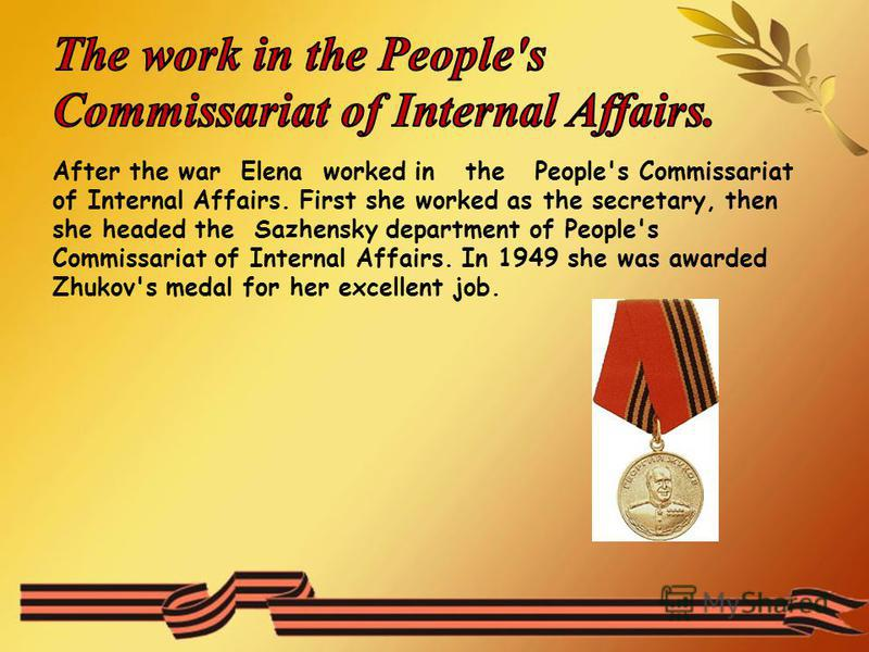 After the war Elena worked in the People's Commissariat of Internal Affairs. First she worked as the secretary, then she headed the Sazhensky department of People's Commissariat of Internal Affairs. In 1949 she was awarded Zhukov's medal for her exce