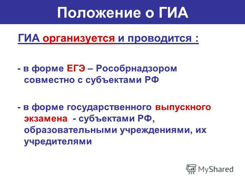 Положение о ГИА ГИА организуется и проводится : - в форме ЕГЭ – Рособрнадзором совместно с субъектами РФ - в форме государственного выпускного экзамена - субъектами РФ, образовательными учреждениями, их учредителями