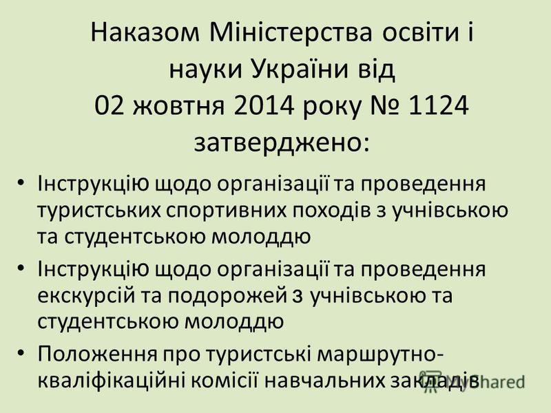 Наказом Міністерства освіти і науки України від 02 жовтня 2014 року 1124 затверджено: Інструкці ю щодо організації та проведення туристських спортивних походів з учнівською та студентською молоддю Інструкці ю щодо організації та проведення екскурсій