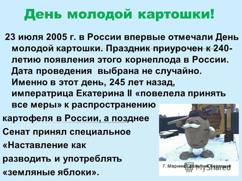 День молодой картошки! 23 июля 2005 г. в России впервые отмечали День молодой картошки. Праздник приурочен к 240- летию появления этого корнеплода в России. Дата проведения выбрана не случайно. Именно в этот день, 245 лет назад, императрица Екатерина