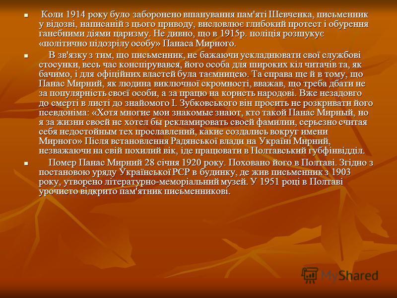 Коли 1914 року було заборонено вшанування пам'яті Шевченка, письменник у відозві, написаній з цього приводу, висловлює глибокий протест і обурення ганебними діями царизму. Не дивно, що в 1915р. поліція розшукує «політично підозрілу особу» Панаса Мирн