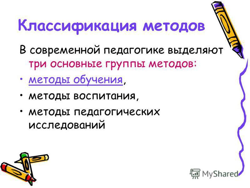 Классификация методов В современной педагогике выделяют три основные группы методов: методы обучения, методы воспитания, методы педагогических исследований