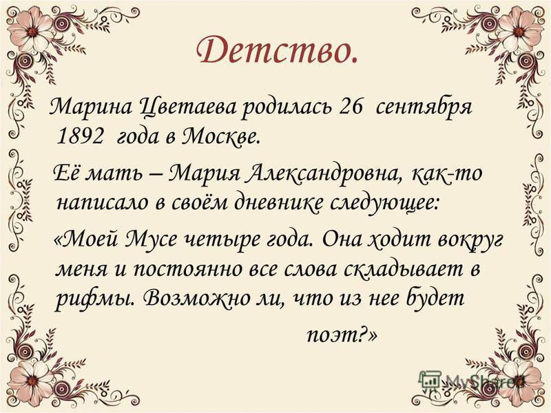 Детство. Марина Цветаева родилась 26 сентября 1892 года в Москве. Её мать – Мария Александровна, как-то написало в своём дневнике следующее: «Моей Мусе четыре года. Она ходит вокруг меня и постоянно все слова складывает в рифмы. Возможно ли, что из н