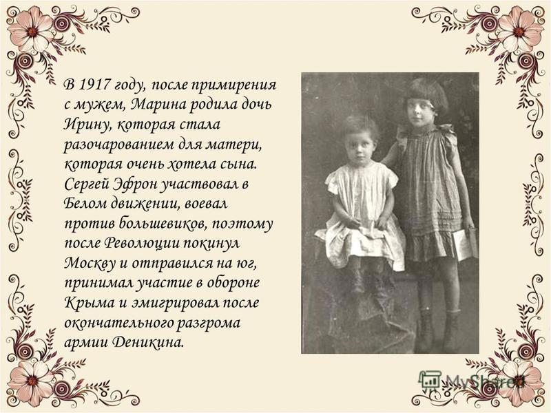 В 1917 году, после примирения с мужем, Марина родила дочь Ирину, которая стала разочарованием для матери, которая очень хотела сына. Сергей Эфрон участвовал в Белом движении, воевал против большевиков, поэтому после Революции покинул Москву и отправи