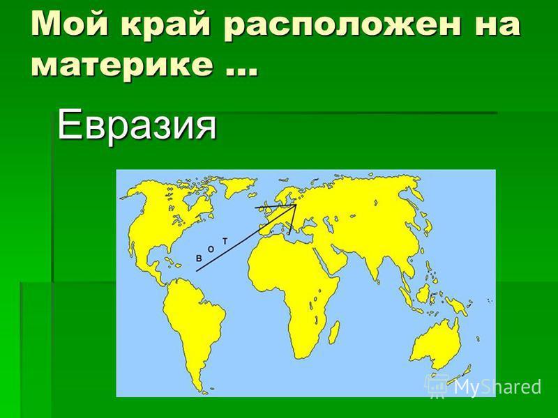 Мой край расположен на материке … Евразия
