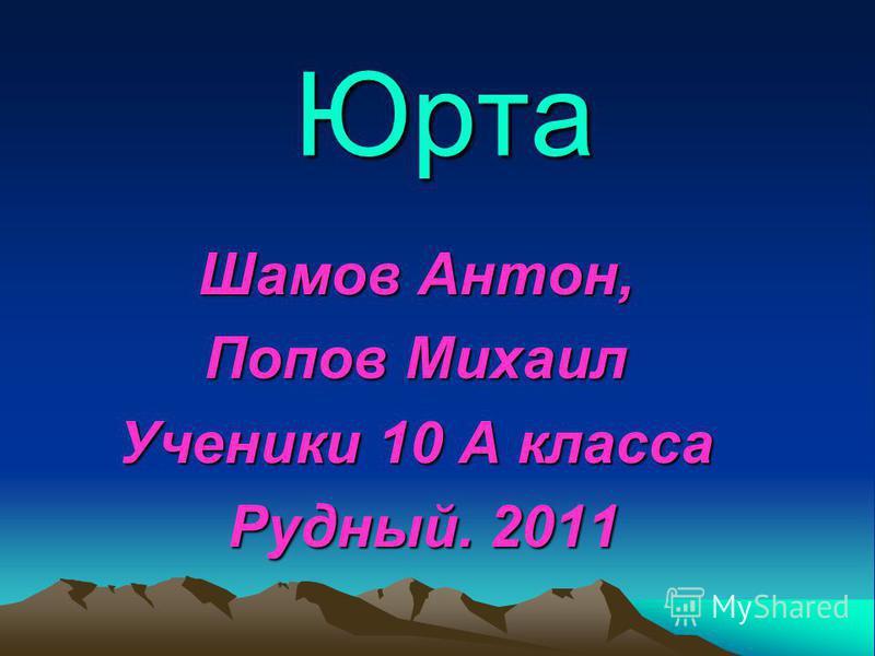 Юрта Шамов Антон, Попов Михаил Ученики 10 А класса Рудный. 2011 Рудный. 2011
