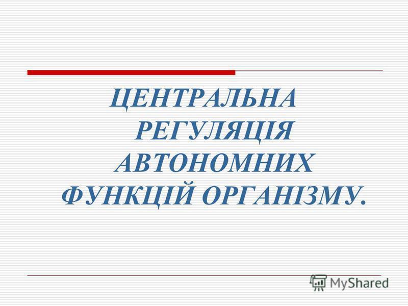 ЦЕНТРАЛЬНА РЕГУЛЯЦІЯ АВТОНОМНИХ ФУНКЦІЙ ОРГАНІЗМУ.
