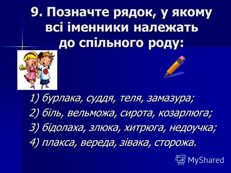 9. Позначте рядок, у якому всі іменники належать до спільного роду: 1) бурлака, суддя, теля, замазура; 2) біль, вельможа, сирота, козарлюга; 3) бідолаха, злюка, хитрюга, недоучка; 4) плакса, вереда, зівака, сторожа.