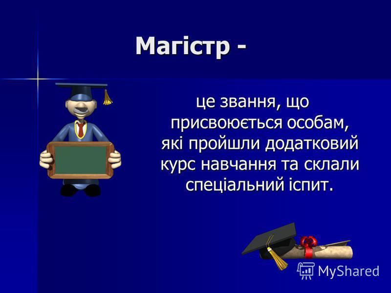 Магістр - це звання, що присвоюється особам, які пройшли додатковий курс навчання та склали спеціальний іспит.
