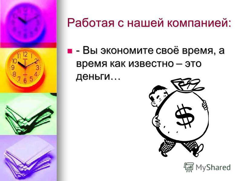 Работая с нашей компанией: - Вы экономите своё время, а время как известно – это деньги… - Вы экономите своё время, а время как известно – это деньги…