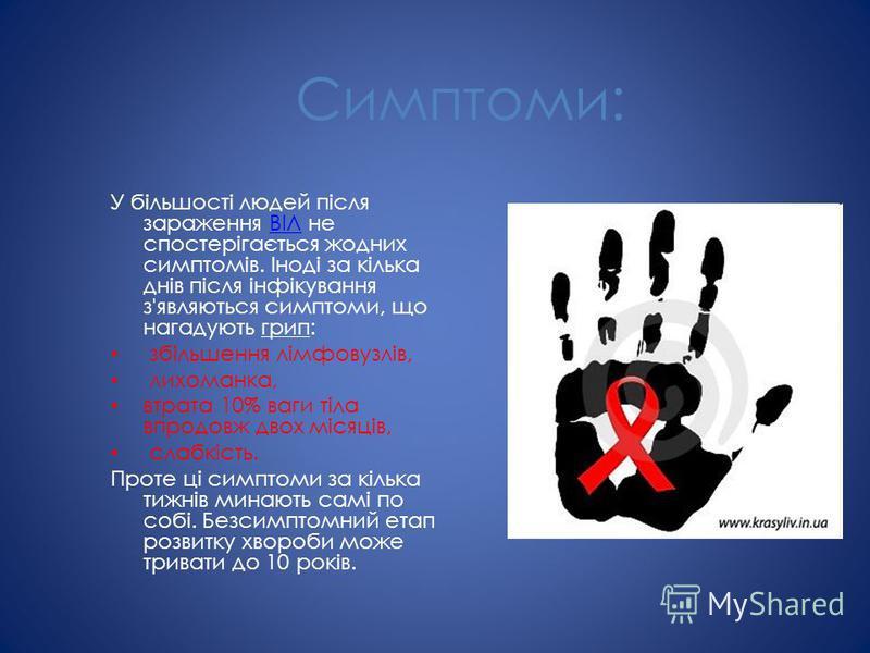 Симптоми: У більшості людей після зараження ВІЛ не спостерігається жодних симптомів. Іноді за кілька днів після інфікування з'являються симптоми, що нагадують грип:ВІЛ збільшення лімфовузлів, лихоманка, втрата 10% ваги тіла впродовж двох місяців, сла
