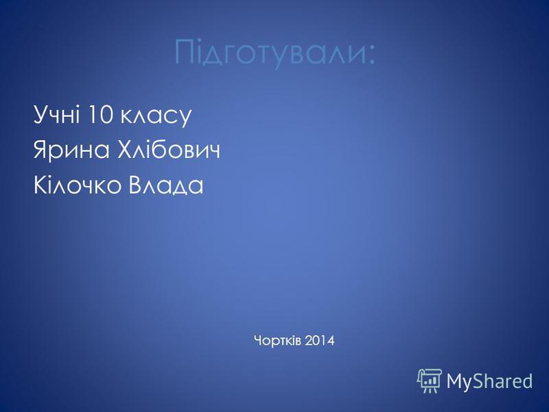 Підготували: Учні 10 класу Ярина Хлібович Кілочко Влада Чортків 2014