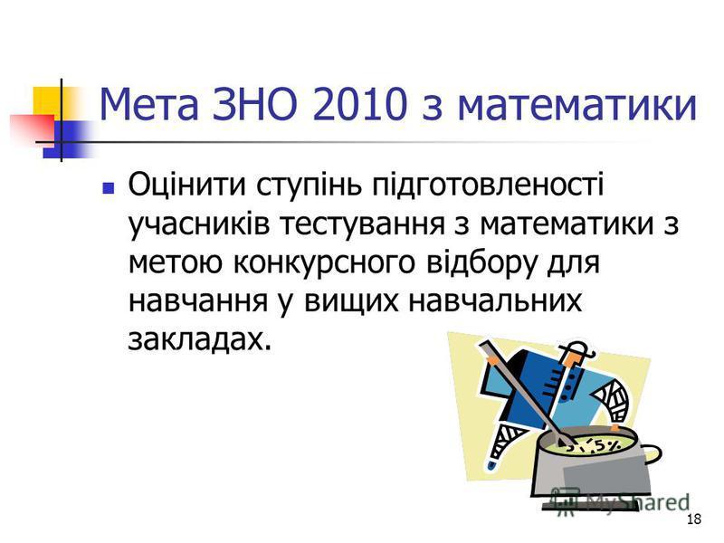 18 Мета ЗНО 2010 з математики Оцінити ступінь підготовленості учасників тестування з математики з метою конкурсного відбору для навчання у вищих навчальних закладах.