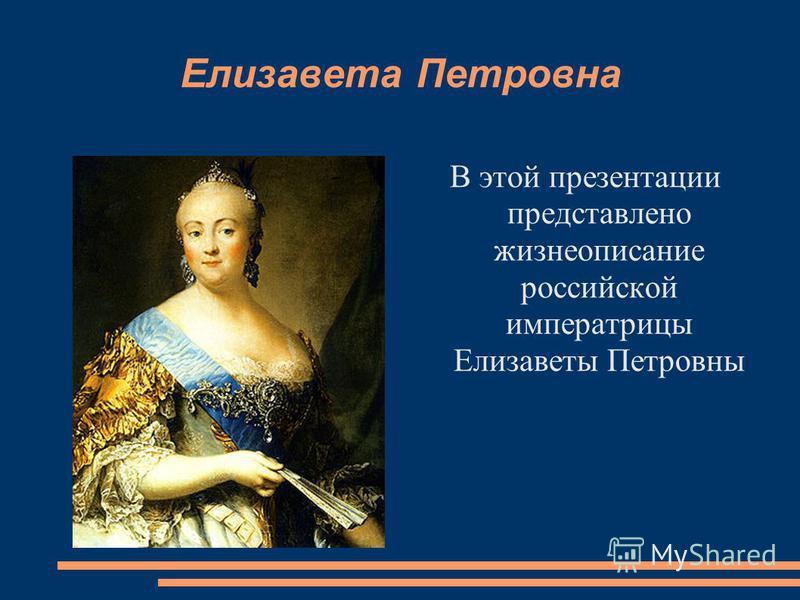 Елизавета Петровна В этой презентации представлено жизнеописание российской императрицы Елизаветы Петровны