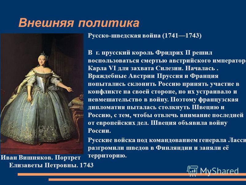 Внешняя политика Иван Вишняков. Портрет Елизаветы Петровны. 1743 Русско-шведская война (17411743) В г. прусский король Фридрих II решил воспользоваться смертью австрийского императора Карла VI для захвата Силезии. Началась. Враждебные Австрии Пруссия