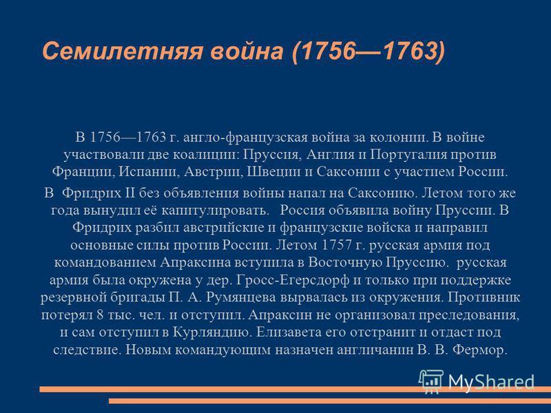 В 17561763 г. англо-французская война за колонии. В войне участвовали две коалиции: Пруссия, Англия и Португалия против Франции, Испании, Австрии, Швеции и Саксонии с участием России. В Фридрих II без объявления войны напал на Саксонию. Летом того же
