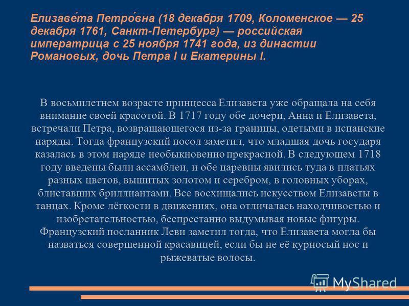 Елизаве́та Петро́вна (18 декабря 1709, Коломенское 25 декабря 1761, Санкт-Петербург) российская императрица с 25 ноября 1741 года, из династии Романовых, дочь Петра I и Екатерины I. В восьмилетнем возрасте принцесса Елизавета уже обращала на себя вни