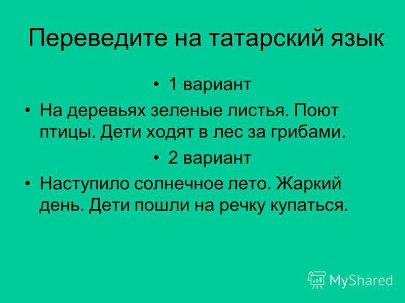 Переведите на татарский язык 1 вариант На деревьях зеленые листья. Поют птицы. Дети ходят в лес за грибами. 2 вариант Наступило солнечное лето. Жаркий день. Дети пошли на речку купаться.
