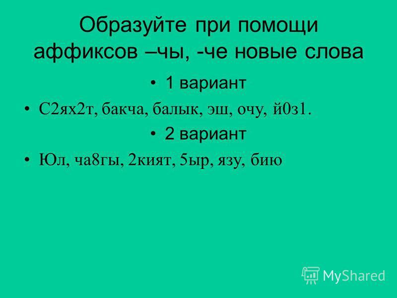 Образуйте при помощи аффиксов –че, -че новые слова 1 вариант С2 ях 2 т, бакча, балык, эш, хочу, й 0 з 1. 2 вариант Юл, ча 8 гы, 2 кьят, 5 сыр, язу, бию