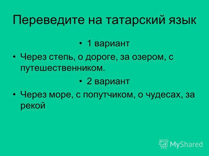 Переведите на татарский язык 1 вариант Через степь, о дороге, за озером, с путешественником. 2 вариант Через море, с попутчиком, о чудесах, за рекой