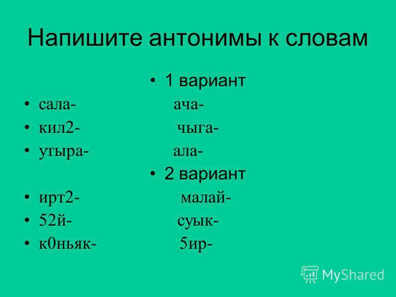 Напишите антонимы к словам 1 вариант сала- дача- кил 2- чага- утсыра- ала- 2 вариант ирт 2- малой- 52 й- суык- к 0 коньяк- 5 ир-