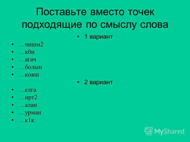 Поставьте вместо точек подходящие по смыслу слова 1 вариант …чишм 2 …к 0 н …агач …болен …кояш 2 вариант …елка …ирт 2 …алан …урман …к 1 к