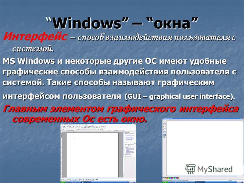 Windows – окнаWindows – окна – способ взаимодействия пользователя с системой. Интерфейс – способ взаимодействия пользователя с системой. MS Windows и некоторые другие ОС имеют удобные графические способы взаимодействия пользователя с системой. Такие
