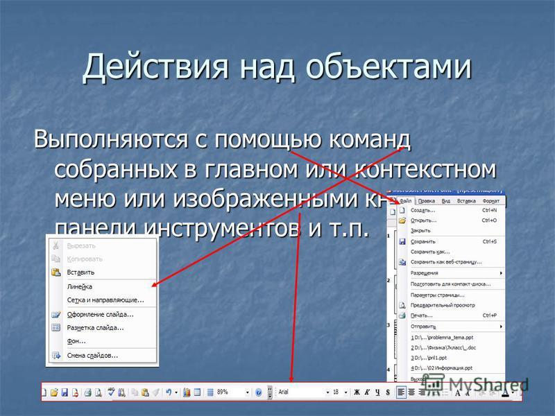 Действия над объектами Выполняются с помощью команд собранных в главном или контекстном меню или изображенными кнопками на панели инструментов и т.п.