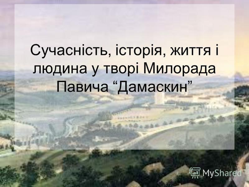 Сучасність, історія, життя і людина у творі Милорада Павича Дамаскин