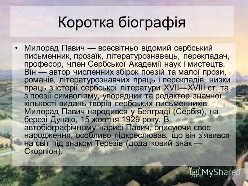 Коротка біографія Милорад Павич всесвітньо відомий сербський письменник, прозаїк, літературознавець, перекладач, професор, член Сербської Академії наук і мистецтв. Він автор численних збірок поезій та малої прози, романів, літературознавчих праць і п