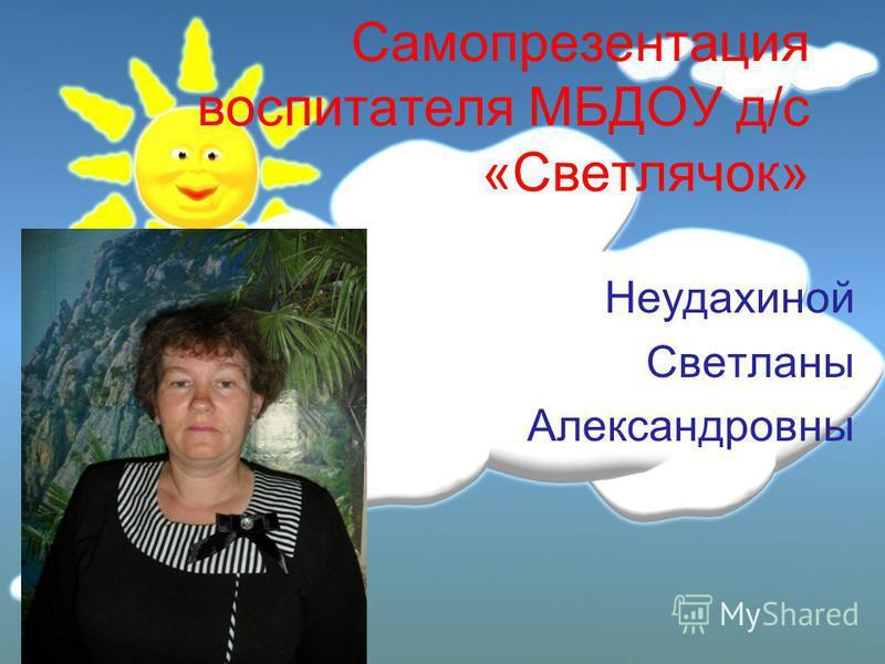 Самопрезентация воспитателя МБДОУ д/с «Светлячок» Неудахиной Светланы Александровны