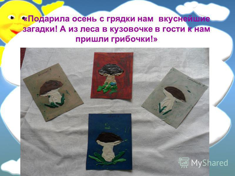 «Подарила осень с грядки нам вкуснейшие загадки! А из леса в кузов очке в гости к нам пришли грибочки!»