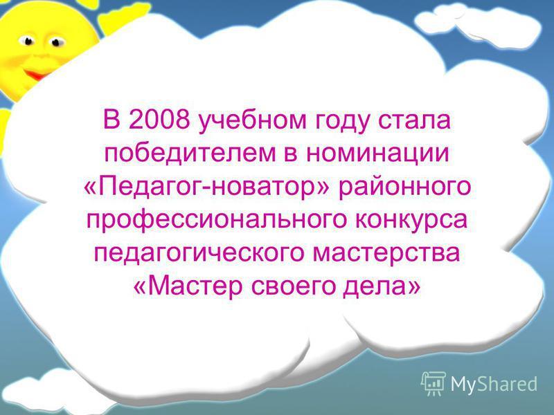 В 2008 учебном году стала победителем в номинации «Педагог-новатор» районного профессионального конкурса педагогического мастерства «Мастер своего дела»