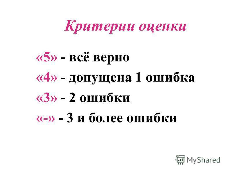 «5» - всё верно «4» - допущена 1 ошибка «3» - 2 ошибки «-» - 3 и более ошибки Критерии оценки
