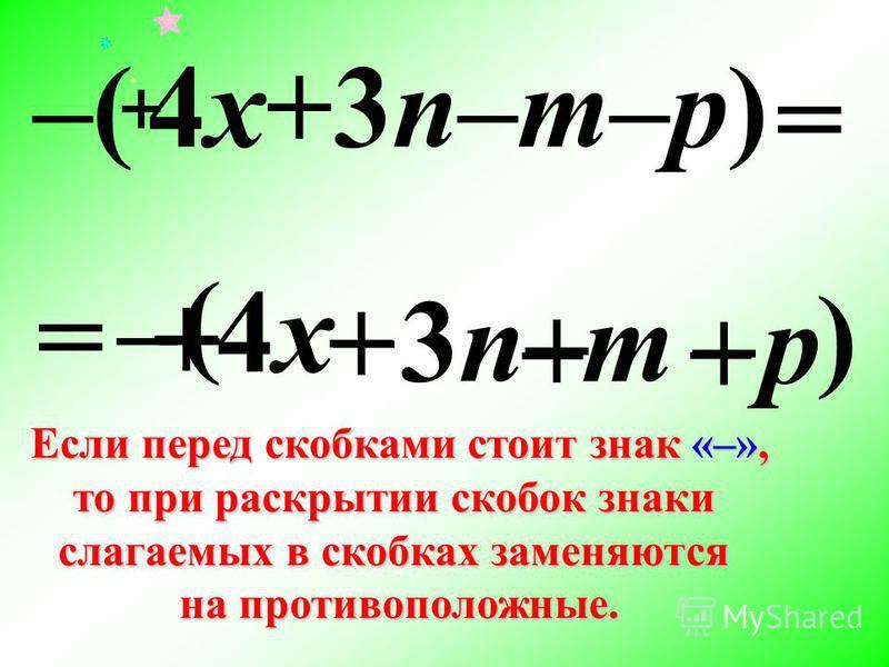 – Если перед скобками стоит знак «–», то при раскрытии скобок знаки слагаемых в скобках заменяются на противоположные. – ( + 4x4x + 3n3n – m –p ) –( 4x+3n–m–p)–( 4x+3n–m–p) – + + = + =