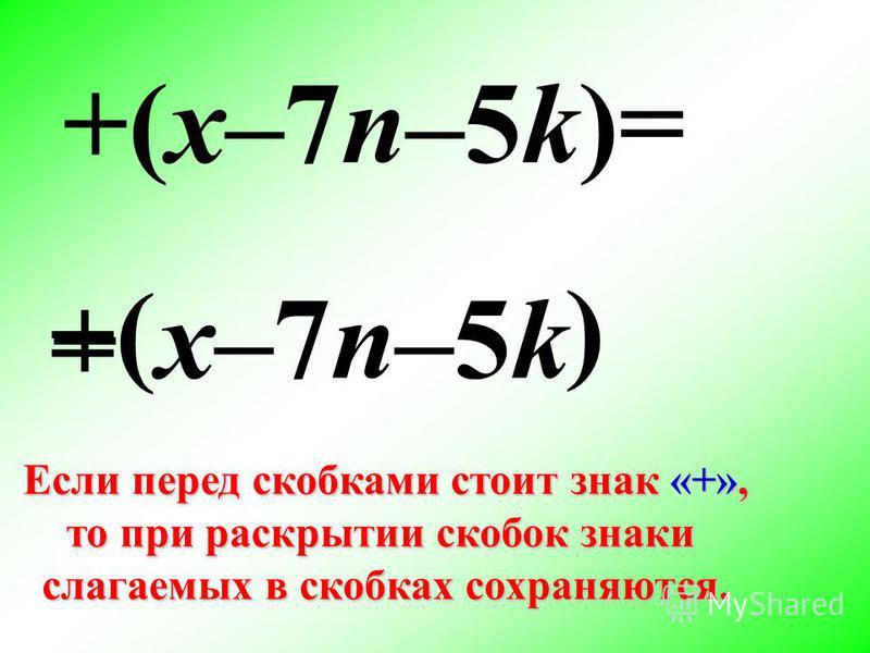 + ( +(x–7n–5k)= x–7n–5k ) Если перед скобками стоит знак «+», то при раскрытии скобок знаки слагаемых в скобках сохраняются. =