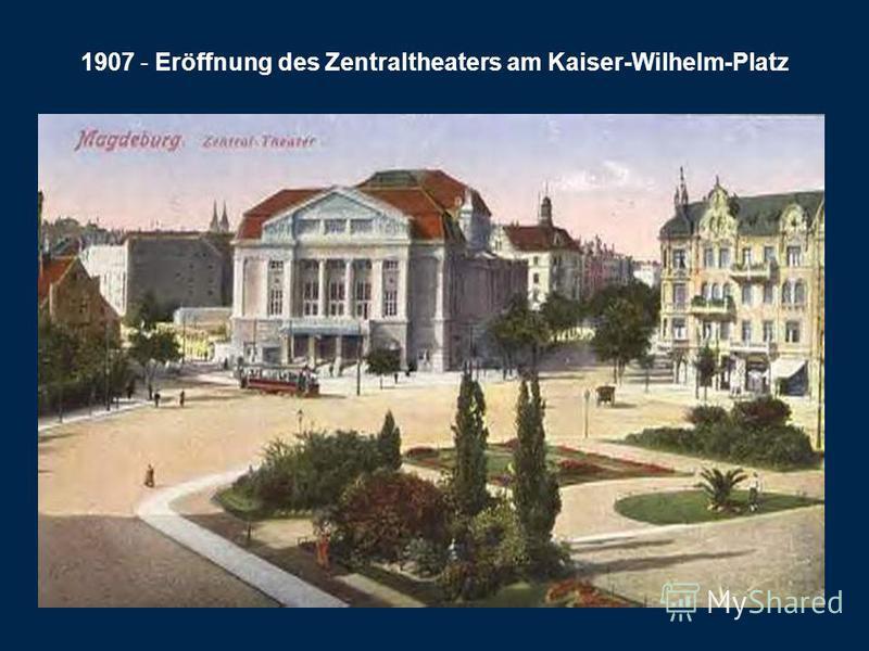 1907 - Eröffnung des Zentraltheaters am Kaiser-Wilhelm-Platz