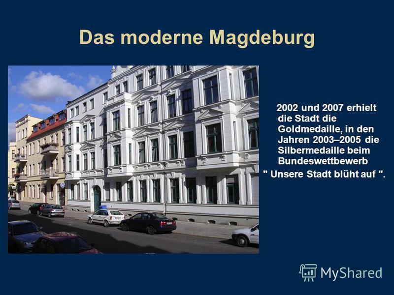 Das moderne Magdeburg 2002 und 2007 erhielt die Stadt die Goldmedaille, in den Jahren 2003–2005 die Silbermedaille beim Bundeswettbewerb  Unsere Stadt blüht auf .