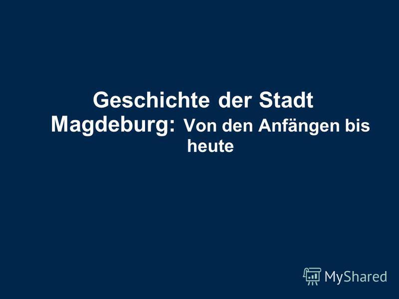 Geschichte der Stadt Magdeburg: Von den Anfängen bis heute