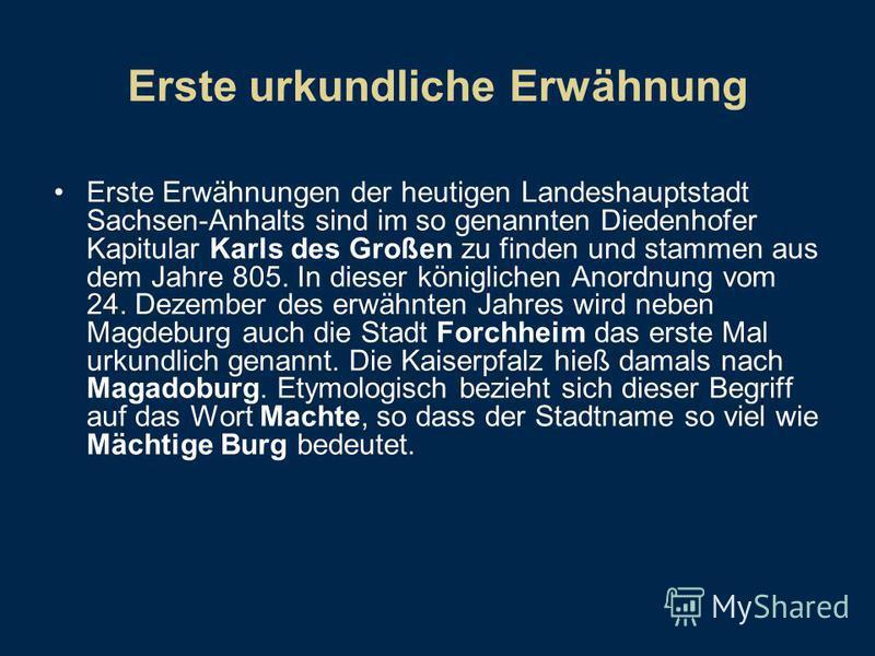 Erste urkundliche Erwähnung Erste Erwähnungen der heutigen Landeshauptstadt Sachsen-Anhalts sind im so genannten Diedenhofer Kapitular Karls des Großen zu finden und stammen aus dem Jahre 805. In dieser königlichen Anordnung vom 24. Dezember des erwä