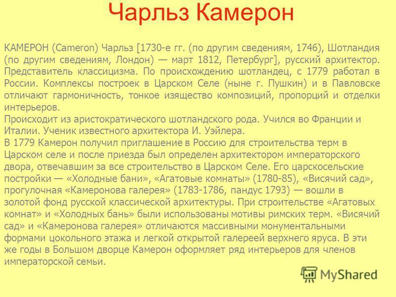 Чарльз Камерон КАМЕРОН (Cameron) Чарльз [1730-е гг. (по другим сведениям, 1746), Шотландия (по другим сведениям, Лондон) март 1812, Петербург], русский архитектор. Представитель классицизма. По происхождению шотландец, с 1779 работал в России. Компле