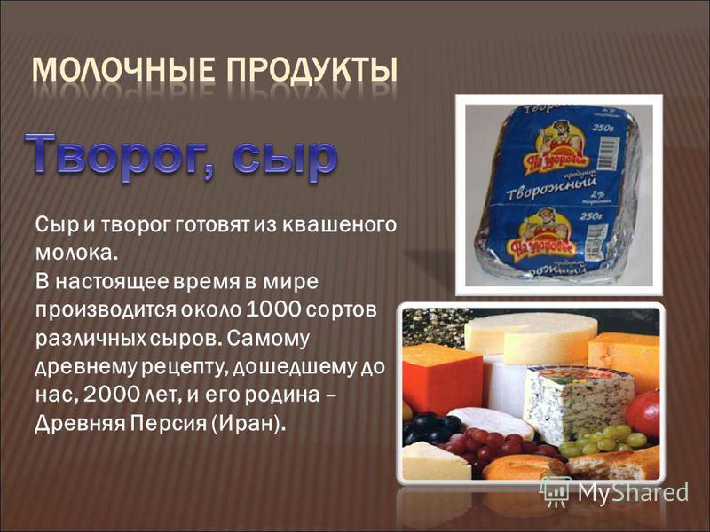 Сыр и творог готовят из квашеного молока. В настоящее время в мире производится около 1000 сортов различных сыров. Самому древнему рецепту, дошедшему до нас, 2000 лет, и его родина – Древняя Персия (Иран).