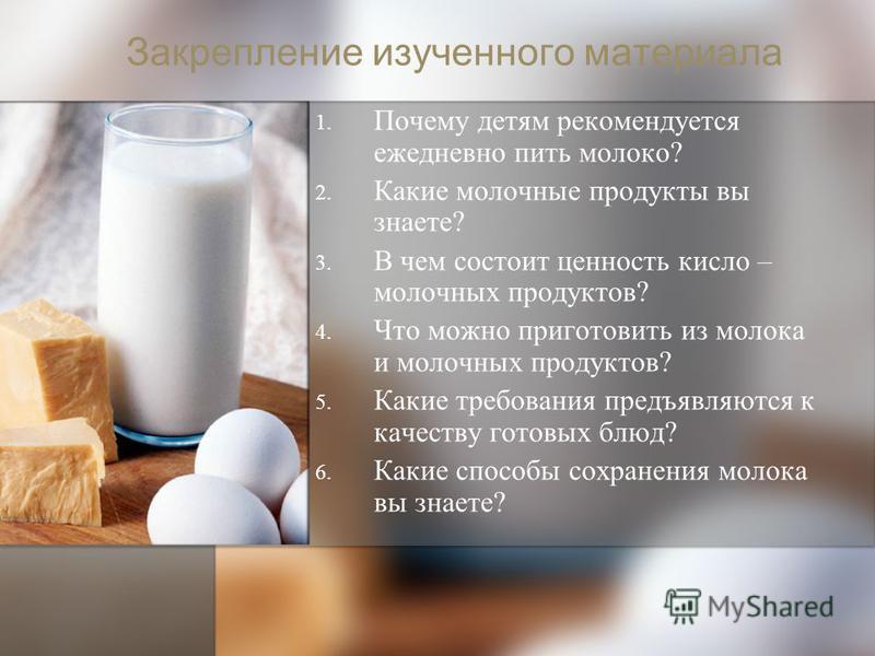 Закрепление изученного материала 1. 1. Почему детям рекомендуется ежедневно пить молоко? 2. 2. Какие молочные продукты вы знаете? 3. 3. В чем состоит ценность кисло – молочных продуктов? 4. 4. Что можно приготовить из молока и молочных продуктов? 5.