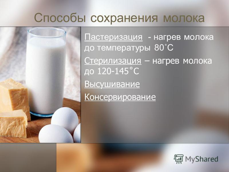 Способы сохранения молока Пастеризация - нагрев молока до температуры 80˚С Стерилизация – нагрев молока до 120-145˚С Высушивание Консервирование