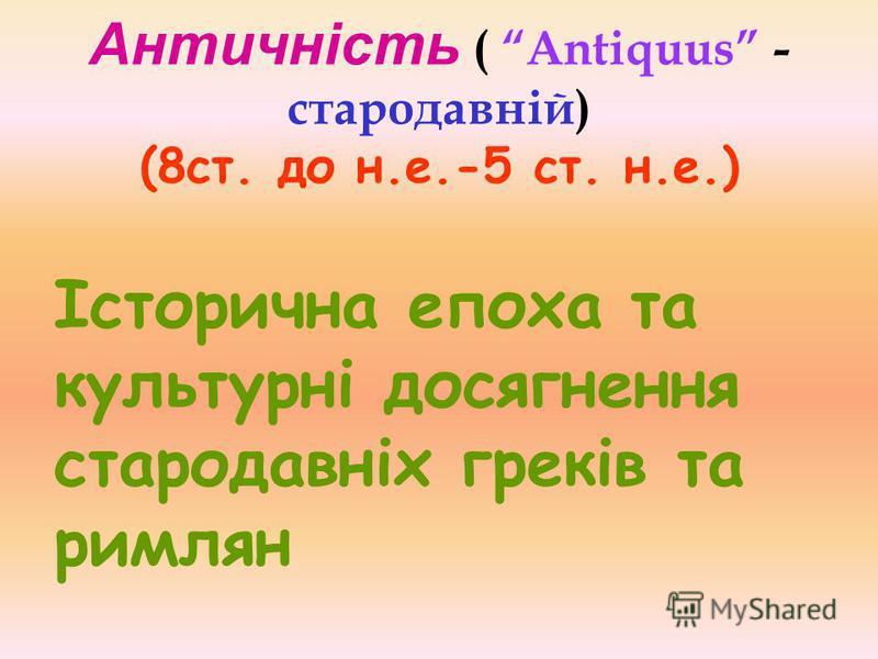 Античність ( Antiquus - стародавній) (8ст. до н.е.-5 ст. н.е.) Історична епоха та культурні досягнення стародавніх греків та римлян